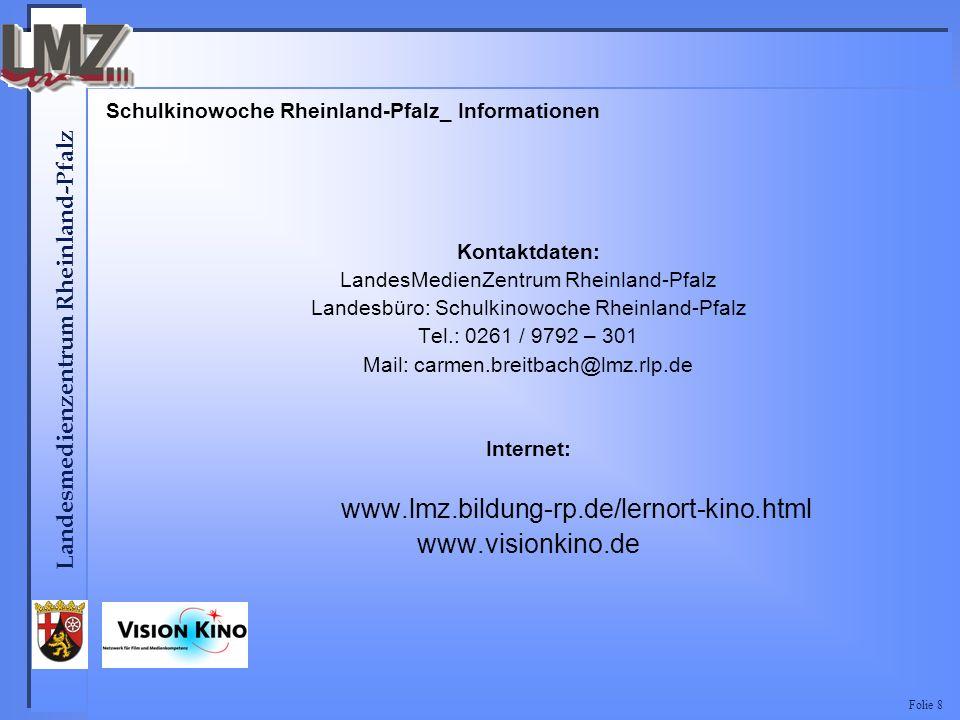 Landesmedienzentrum Rheinland-Pfalz Folie 8 Schulkinowoche Rheinland-Pfalz_ Informationen Kontaktdaten: LandesMedienZentrum Rheinland-Pfalz Landesbüro: Schulkinowoche Rheinland-Pfalz Tel.: 0261 / 9792 – 301 Mail: carmen.breitbach@lmz.rlp.de Internet: www.lmz.bildung-rp.de/lernort-kino.html www.visionkino.de