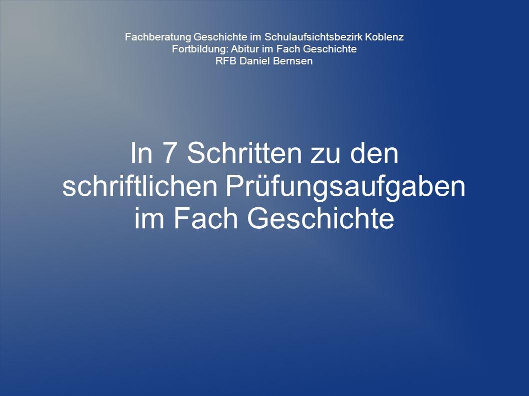 In 7 Schritten zu den schriftlichen Prüfungsaufgaben im Fach Geschichte Fachberatung Geschichte im Schulaufsichtsbezirk Koblenz Fortbildung: Abitur im