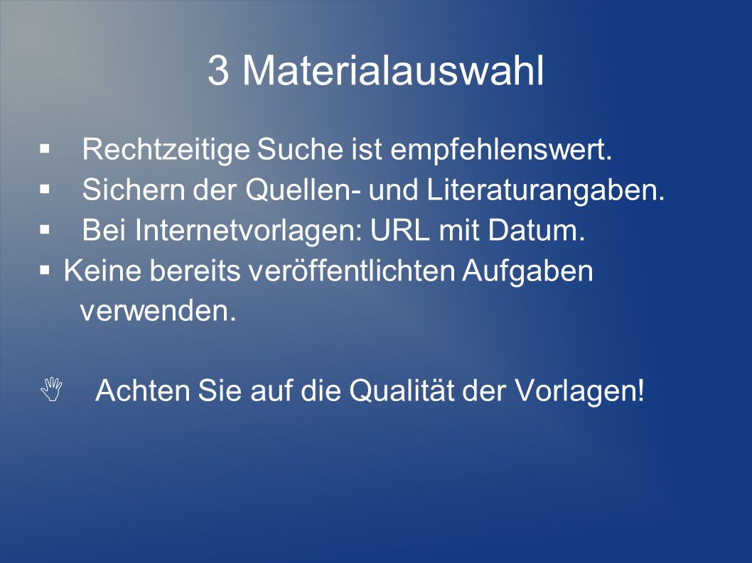 3 Materialauswahl Rechtzeitige Suche ist empfehlenswert. Sichern der Quellen- und Literaturangaben. Bei Internetvorlagen: URL mit Datum. Keine bereits
