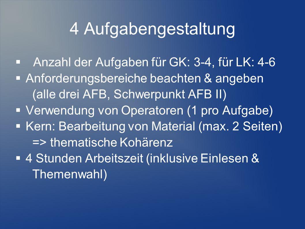 4 Aufgabengestaltung Anzahl der Aufgaben für GK: 3-4, für LK: 4-6 Anforderungsbereiche beachten & angeben (alle drei AFB, Schwerpunkt AFB II) Verwendu