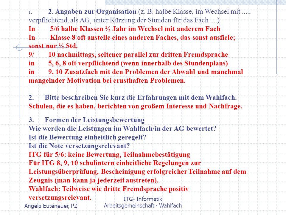 Angela Euteneuer, PZ ITG- Informatik Arbeitsgemeinschaft - Wahlfach 1. 2. Angaben zur Organisation (z. B. halbe Klasse, im Wechsel mit...., verpflicht