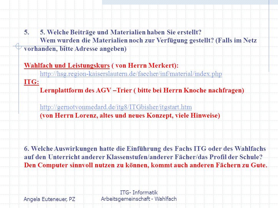 Angela Euteneuer, PZ ITG- Informatik Arbeitsgemeinschaft - Wahlfach 5. 5. Welche Beiträge und Materialien haben Sie erstellt? Wem wurden die Materiali