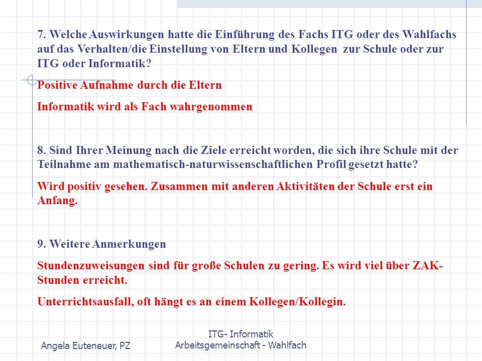 Angela Euteneuer, PZ ITG- Informatik Arbeitsgemeinschaft - Wahlfach 7. Welche Auswirkungen hatte die Einführung des Fachs ITG oder des Wahlfachs auf d