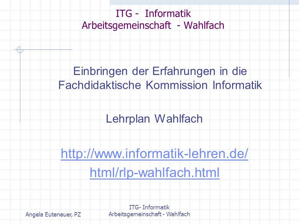 Angela Euteneuer, PZ ITG- Informatik Arbeitsgemeinschaft - Wahlfach ITG - Informatik Arbeitsgemeinschaft - Wahlfach Einbringen der Erfahrungen in die