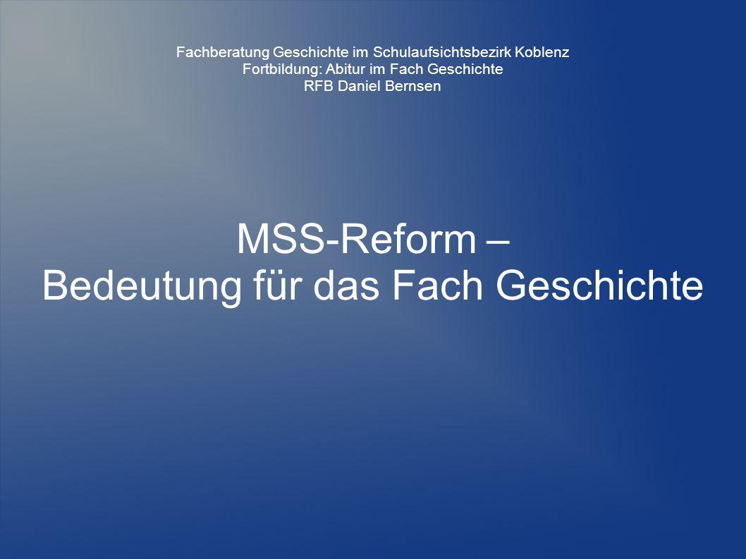 MSS-Reform – Bedeutung für das Fach Geschichte Fachberatung Geschichte im Schulaufsichtsbezirk Koblenz Fortbildung: Abitur im Fach Geschichte RFB Daniel Bernsen