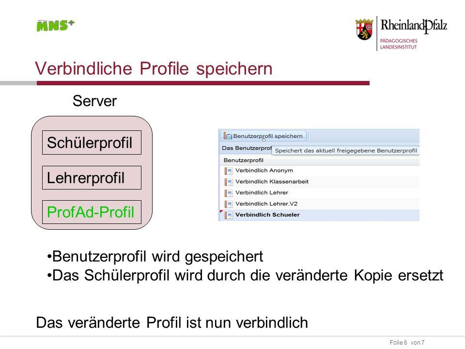 Folie 6 von 7 Verbindliche Profile speichern Server Benutzerprofil wird gespeichert Das Schülerprofil wird durch die veränderte Kopie ersetzt Lehrerprofil Schülerprofil ProfAd-Profil Das veränderte Profil ist nun verbindlich