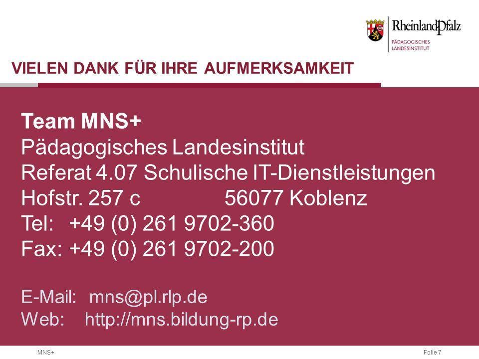 Folie 7 MNS+ VIELEN DANK FÜR IHRE AUFMERKSAMKEIT Team MNS+ Pädagogisches Landesinstitut Referat 4.07 Schulische IT-Dienstleistungen Hofstr.