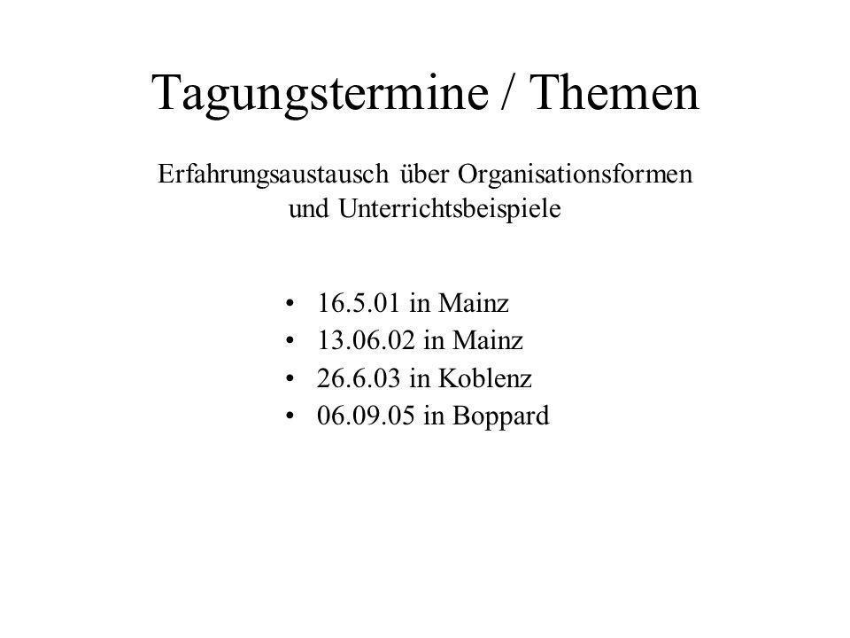 Tagungstermine / Themen Erfahrungsaustausch über Organisationsformen und Unterrichtsbeispiele 16.5.01 in Mainz 13.06.02 in Mainz 26.6.03 in Koblenz 06.09.05 in Boppard