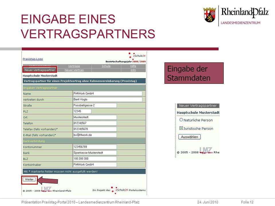 Folie 12Präsentation Praxistag-Portal 2010 – Landesmedienzentrum Rheinland-Pfalz24. Juni 2010 EINGABE EINES VERTRAGSPARTNERS Eingabe der Stammdaten