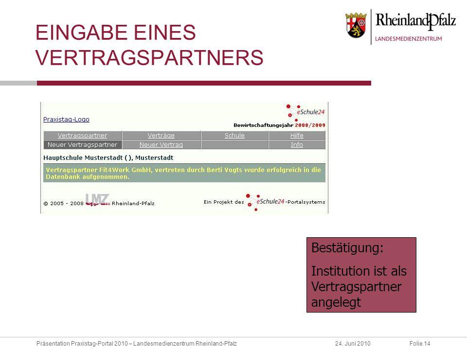 Folie 14Präsentation Praxistag-Portal 2010 – Landesmedienzentrum Rheinland-Pfalz24. Juni 2010 EINGABE EINES VERTRAGSPARTNERS Bestätigung: Institution