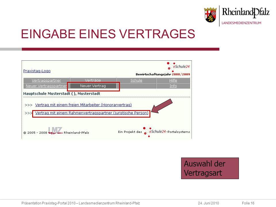 Folie 16Präsentation Praxistag-Portal 2010 – Landesmedienzentrum Rheinland-Pfalz24. Juni 2010 EINGABE EINES VERTRAGES Auswahl der Vertragsart
