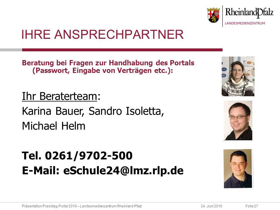 Folie 27Präsentation Praxistag-Portal 2010 – Landesmedienzentrum Rheinland-Pfalz24. Juni 2010 IHRE ANSPRECHPARTNER Beratung bei Fragen zur Handhabung