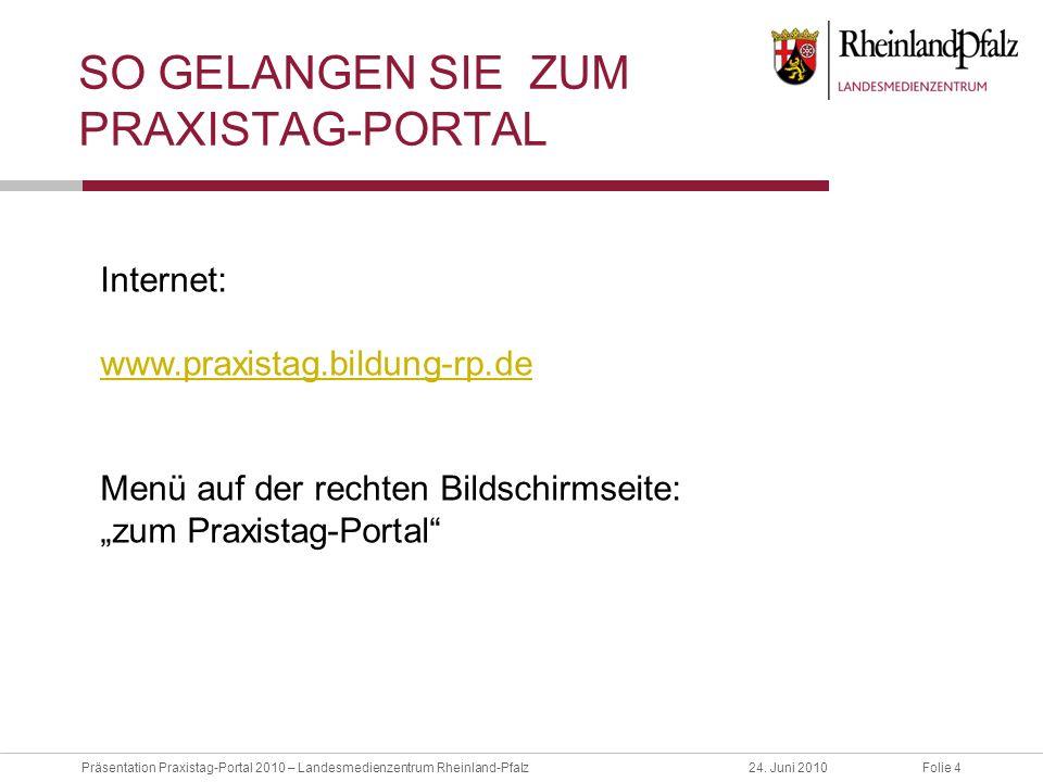 Folie 4Präsentation Praxistag-Portal 2010 – Landesmedienzentrum Rheinland-Pfalz24. Juni 2010 SO GELANGEN SIE ZUM PRAXISTAG-PORTAL Internet: www.praxis