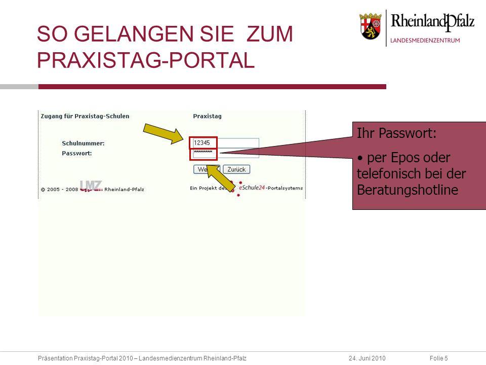Folie 5Präsentation Praxistag-Portal 2010 – Landesmedienzentrum Rheinland-Pfalz24. Juni 2010 SO GELANGEN SIE ZUM PRAXISTAG-PORTAL Ihr Passwort: per Ep
