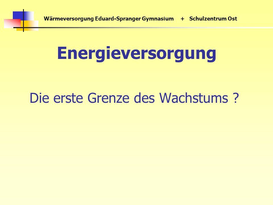 Wärmeversorgung Eduard-Spranger Gymnasium+ Schulzentrum Ost Energieversorgung Die erste Grenze des Wachstums ?