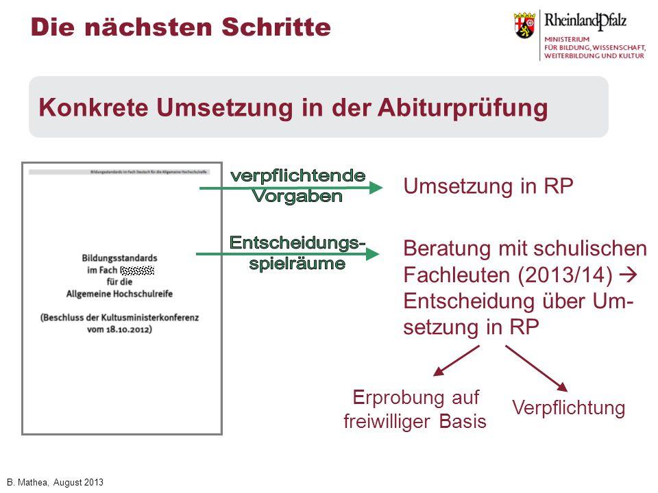 B. Mathea, August 2013 Die nächsten Schritte Konkrete Umsetzung in der Abiturprüfung Umsetzung in RP Beratung mit schulischen Fachleuten (2013/14) Ent