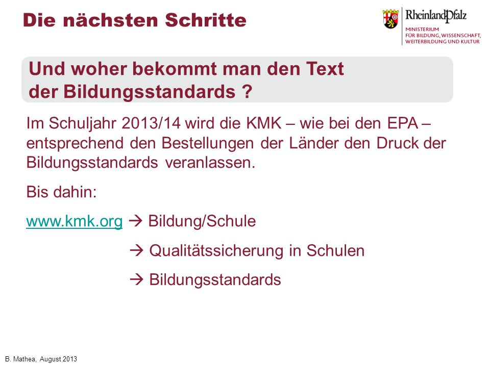 B. Mathea, August 2013 Die nächsten Schritte Und woher bekommt man den Text der Bildungsstandards ? Im Schuljahr 2013/14 wird die KMK – wie bei den EP