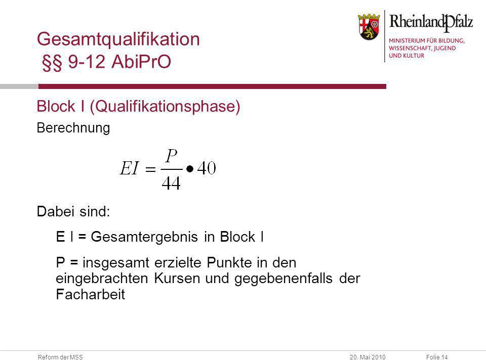 Folie 14Reform der MSS20. Mai 2010 Gesamtqualifikation §§ 9-12 AbiPrO Block I (Qualifikationsphase) Berechnung Dabei sind: E I = Gesamtergebnis in Blo