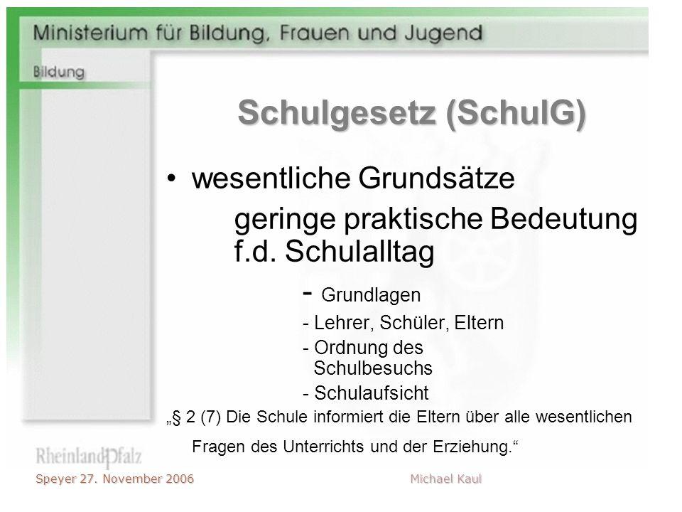 Speyer 27. November 2006 Michael Kaul Schulgesetz (SchulG) wesentliche Grundsätze geringe praktische Bedeutung f.d. Schulalltag - Grundlagen - Lehrer,
