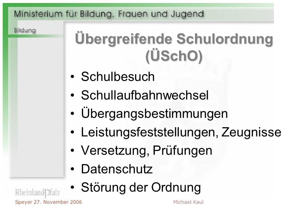 Speyer 27. November 2006 Michael Kaul Übergreifende Schulordnung (ÜSchO) Schulbesuch Schullaufbahnwechsel Übergangsbestimmungen Leistungsfeststellunge