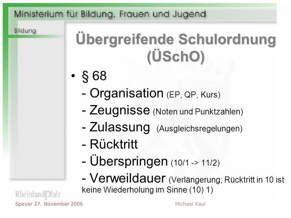 Speyer 27. November 2006 Michael Kaul Übergreifende Schulordnung (ÜSchO) § 68 - Organisation (EP, QP, Kurs) - Zeugnisse (Noten und Punktzahlen) - Zula