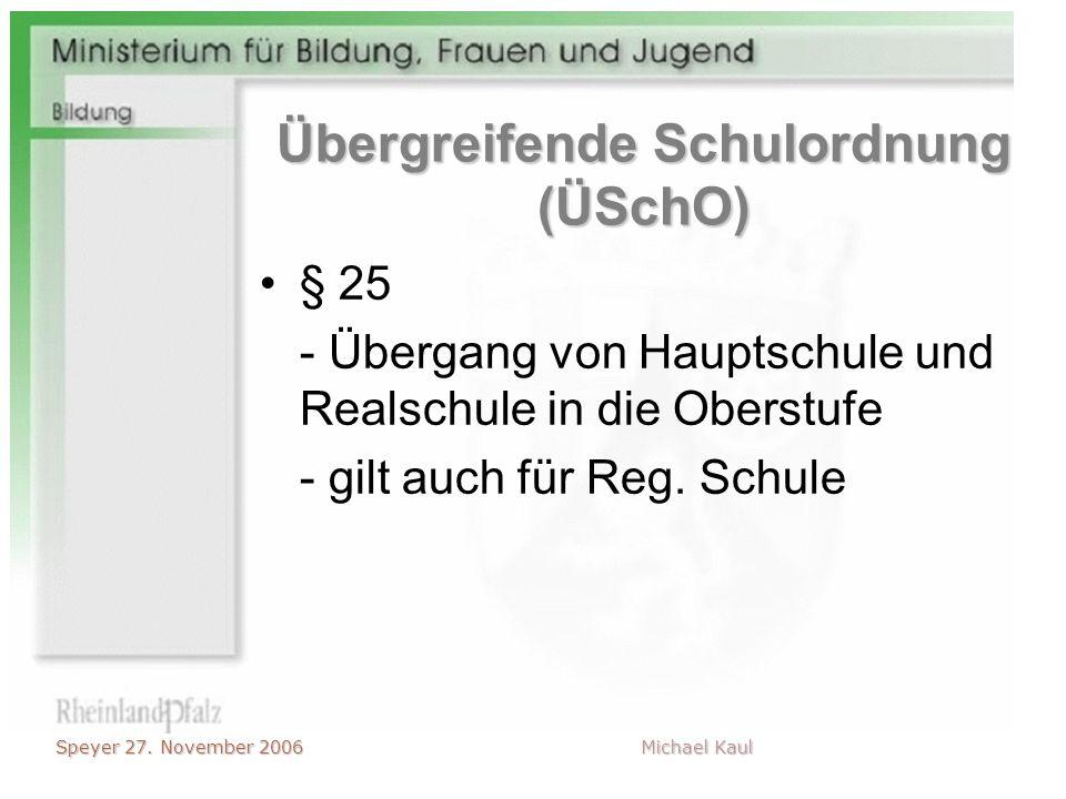 Speyer 27. November 2006 Michael Kaul Übergreifende Schulordnung (ÜSchO) § 25 - Übergang von Hauptschule und Realschule in die Oberstufe - gilt auch f
