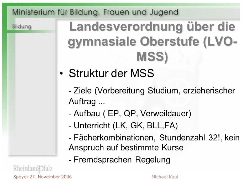 Speyer 27. November 2006 Michael Kaul Landesverordnung über die gymnasiale Oberstufe (LVO- MSS) Struktur der MSS - Ziele (Vorbereitung Studium, erzieh