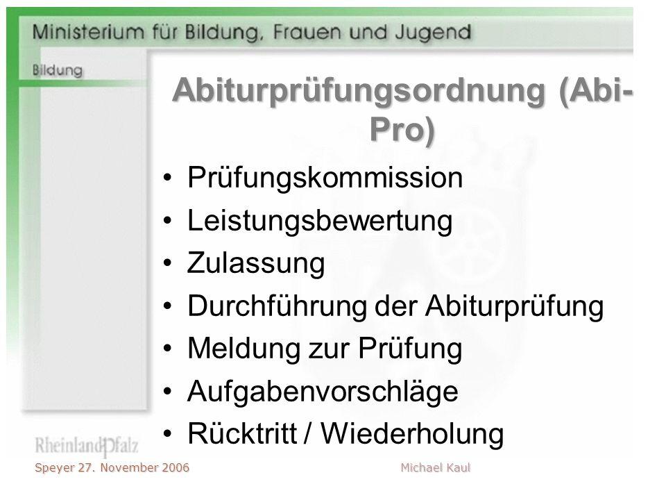 Speyer 27. November 2006 Michael Kaul Abiturprüfungsordnung (Abi- Pro) Prüfungskommission Leistungsbewertung Zulassung Durchführung der Abiturprüfung