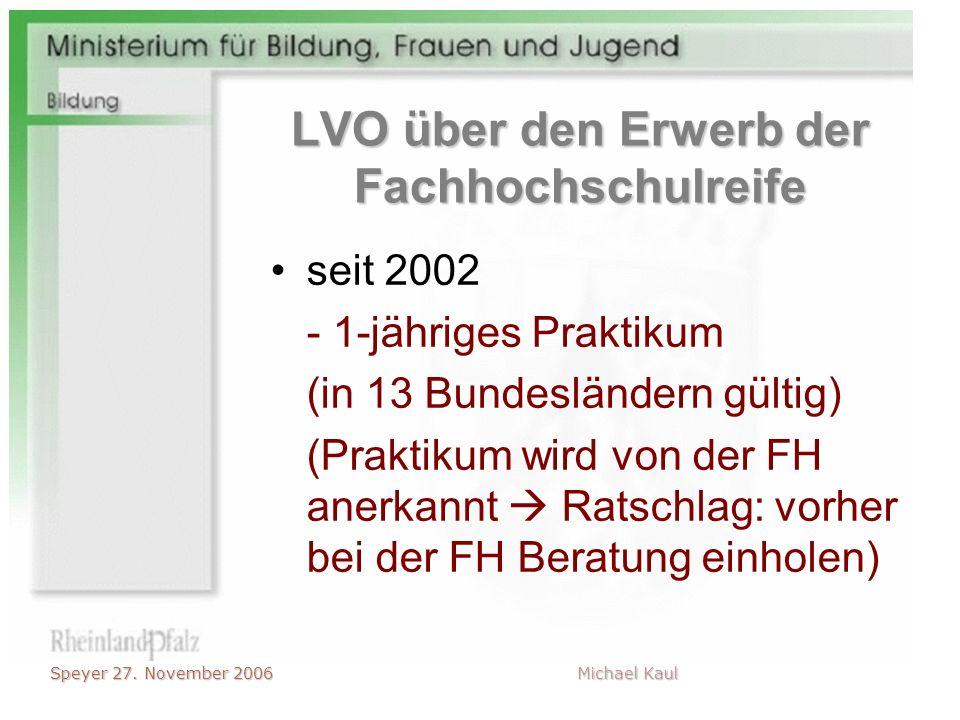 Speyer 27. November 2006 Michael Kaul LVO über den Erwerb der Fachhochschulreife seit 2002 - 1-jähriges Praktikum (in 13 Bundesländern gültig) (Prakti