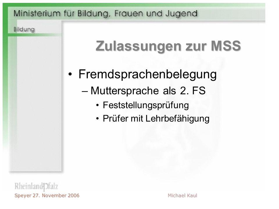 Speyer 27. November 2006 Michael Kaul Zulassungen zur MSS Fremdsprachenbelegung –Muttersprache als 2. FS Feststellungsprüfung Prüfer mit Lehrbefähigun