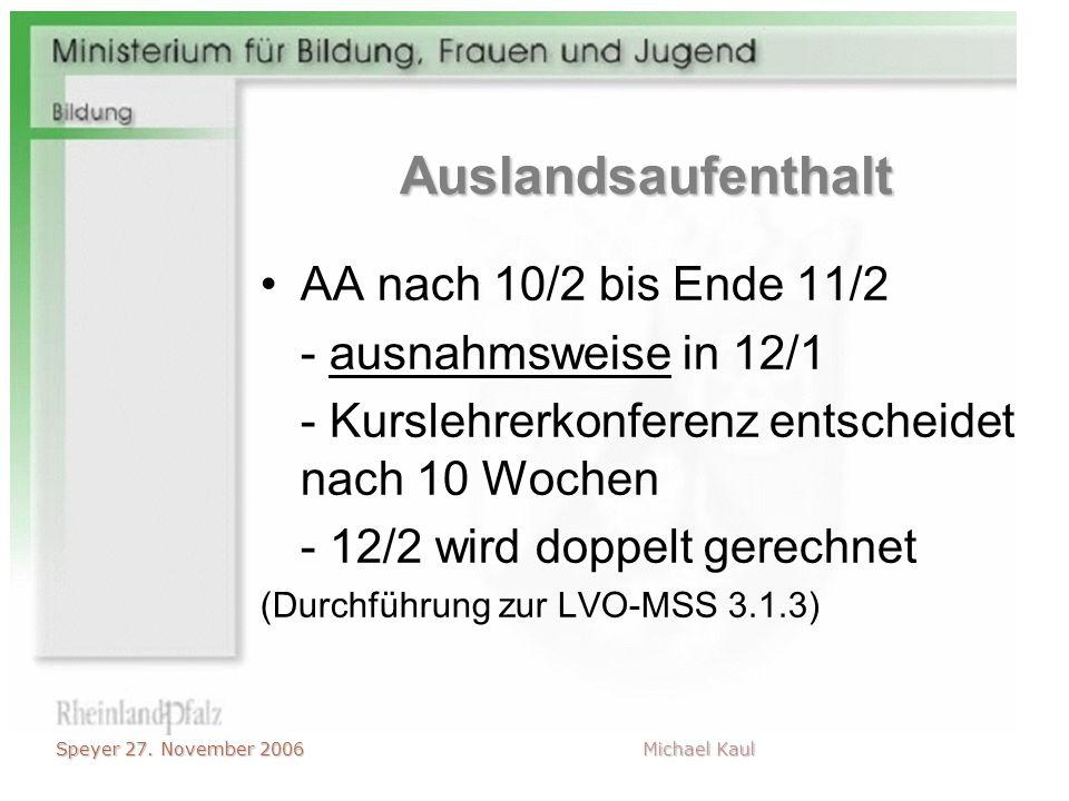 Speyer 27. November 2006 Michael Kaul Auslandsaufenthalt AA nach 10/2 bis Ende 11/2 - ausnahmsweise in 12/1 - Kurslehrerkonferenz entscheidet nach 10