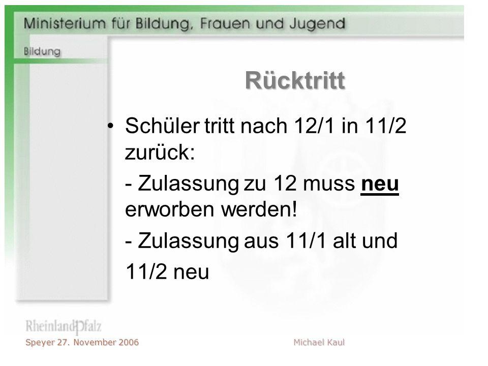 Speyer 27. November 2006 Michael Kaul Rücktritt Schüler tritt nach 12/1 in 11/2 zurück: - Zulassung zu 12 muss neu erworben werden! - Zulassung aus 11