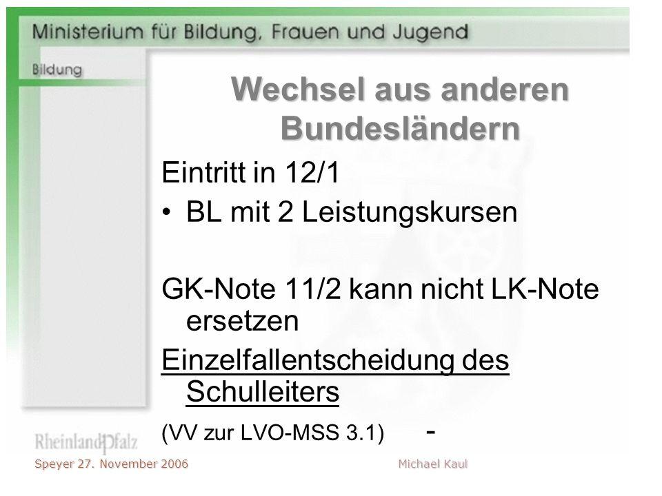 Speyer 27. November 2006 Michael Kaul Wechsel aus anderen Bundesländern Eintritt in 12/1 BL mit 2 Leistungskursen GK-Note 11/2 kann nicht LK-Note erse