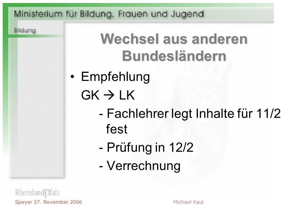 Speyer 27. November 2006 Michael Kaul Wechsel aus anderen Bundesländern Empfehlung GK LK - Fachlehrer legt Inhalte für 11/2 fest - Prüfung in 12/2 - V
