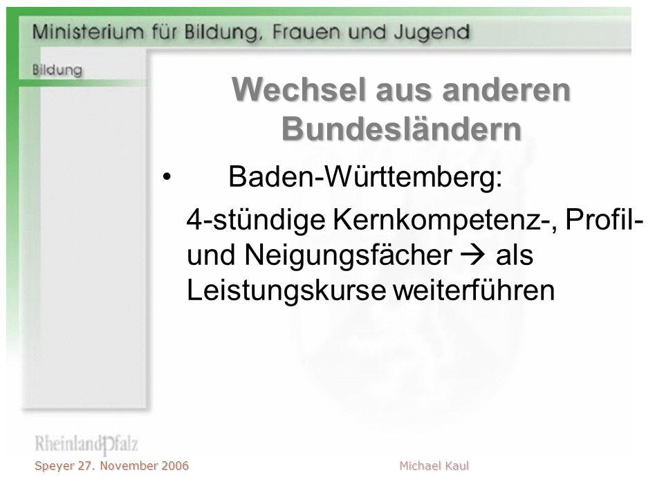 Speyer 27. November 2006 Michael Kaul Wechsel aus anderen Bundesländern Baden-Württemberg: 4-stündige Kernkompetenz-, Profil- und Neigungsfächer als L