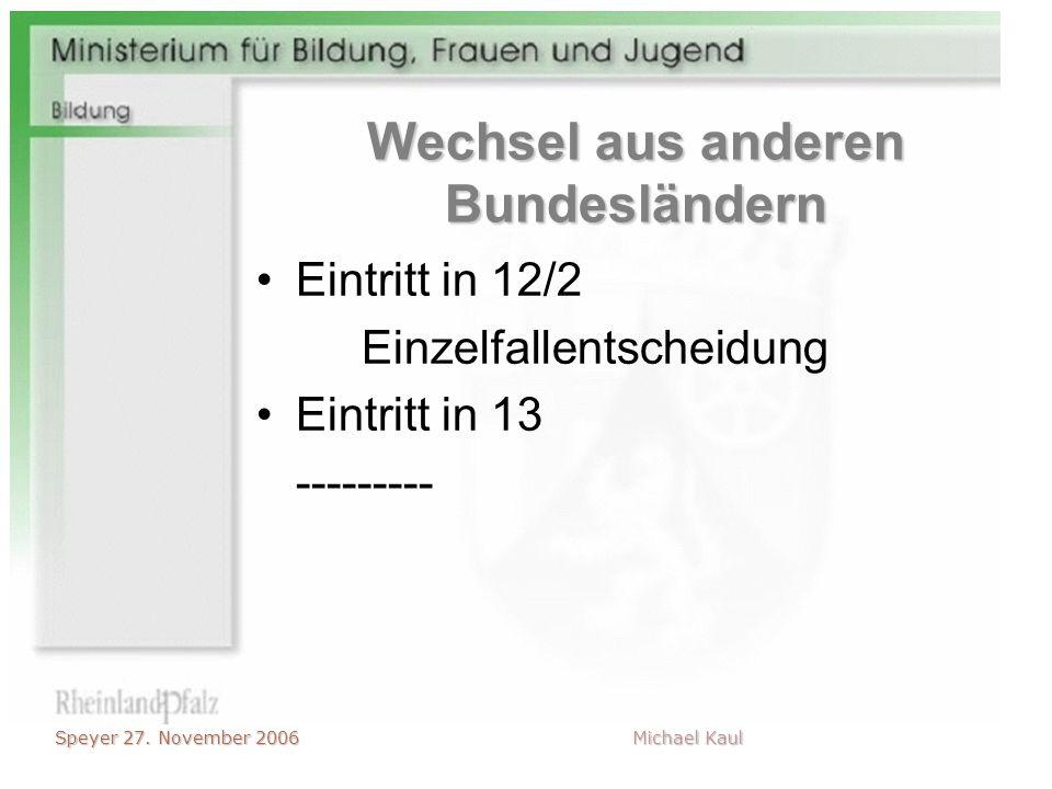 Speyer 27. November 2006 Michael Kaul Wechsel aus anderen Bundesländern Eintritt in 12/2 Einzelfallentscheidung Eintritt in 13 ---------