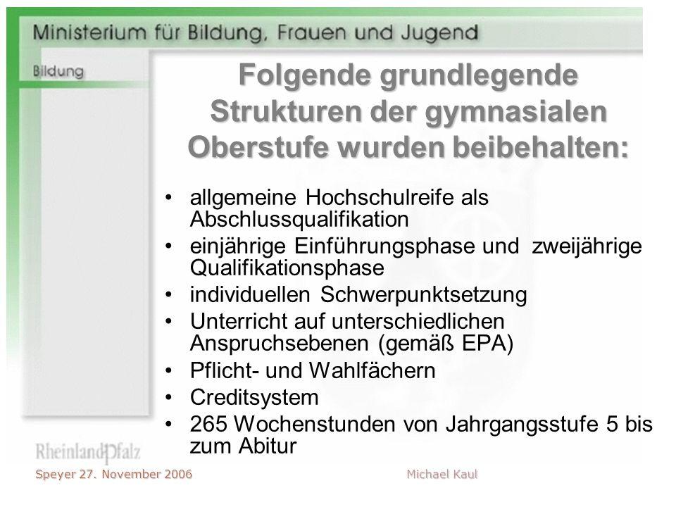 Speyer 27. November 2006 Michael Kaul Folgende grundlegende Strukturen der gymnasialen Oberstufe wurden beibehalten: allgemeine Hochschulreife als Abs