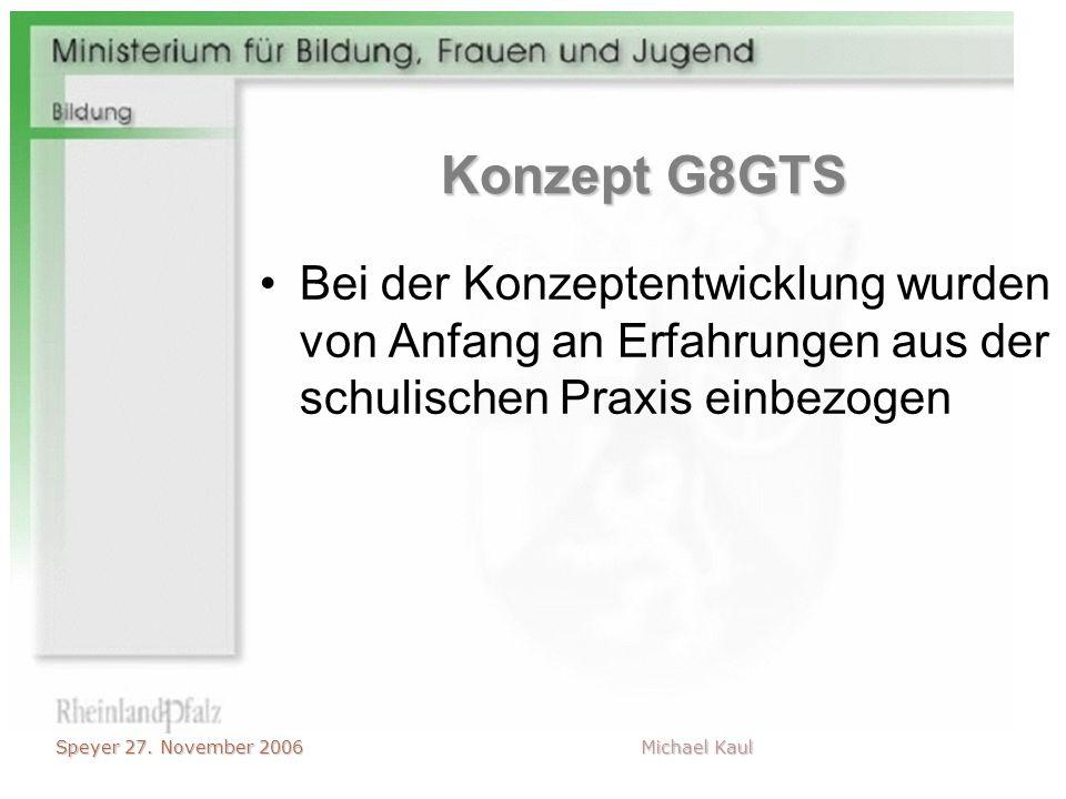 Speyer 27. November 2006 Michael Kaul Konzept G8GTS Bei der Konzeptentwicklung wurden von Anfang an Erfahrungen aus der schulischen Praxis einbezogen