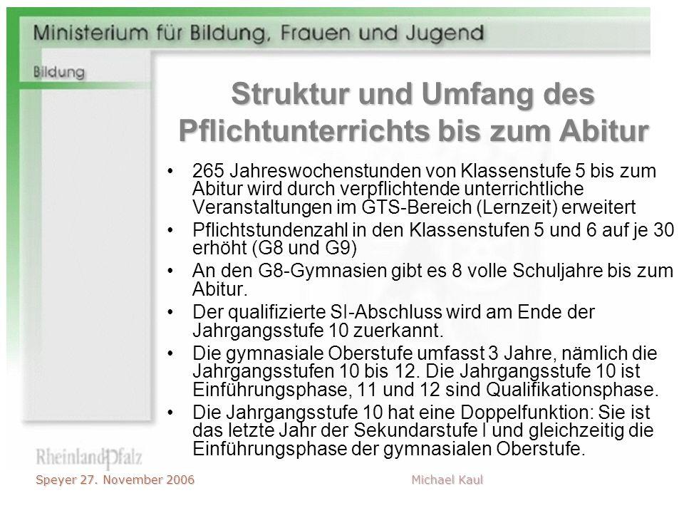 Speyer 27. November 2006 Michael Kaul Struktur und Umfang des Pflichtunterrichts bis zum Abitur 265 Jahreswochenstunden von Klassenstufe 5 bis zum Abi