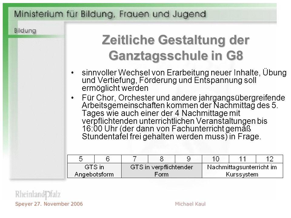 Speyer 27. November 2006 Michael Kaul Zeitliche Gestaltung der Ganztagsschule in G8 sinnvoller Wechsel von Erarbeitung neuer Inhalte, Übung und Vertie
