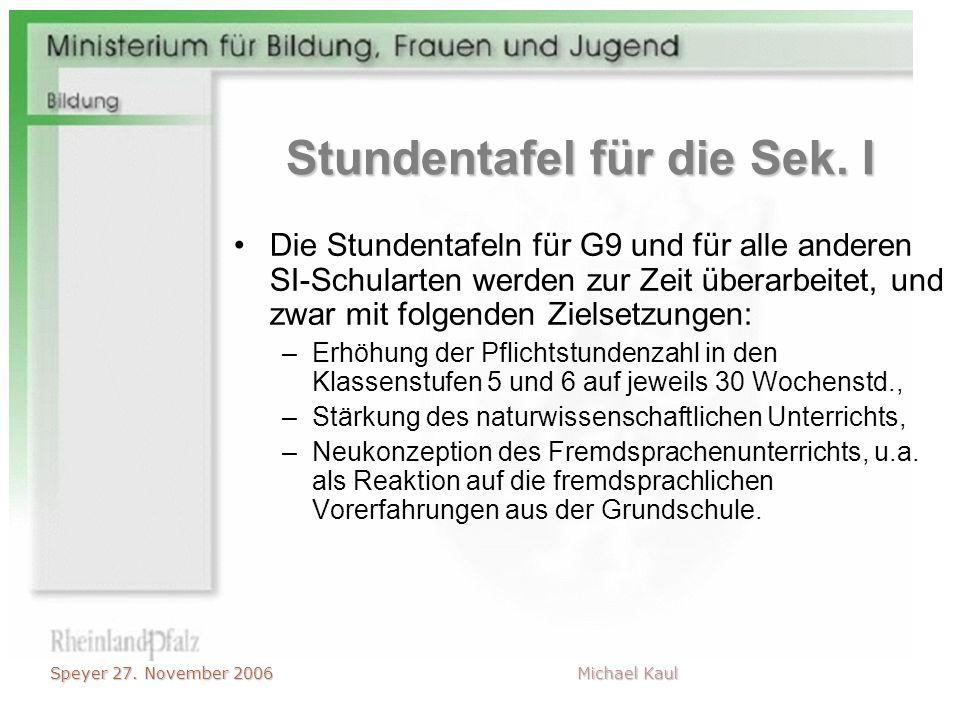 Speyer 27. November 2006 Michael Kaul Stundentafel für die Sek. I Die Stundentafeln für G9 und für alle anderen SI-Schularten werden zur Zeit überarbe