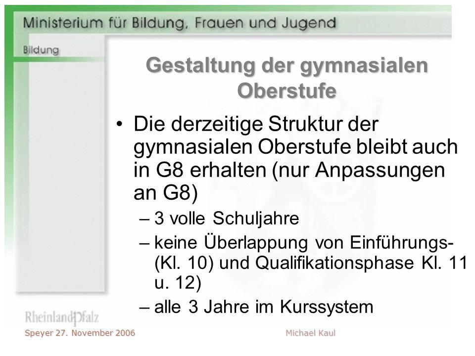 Speyer 27. November 2006 Michael Kaul Gestaltung der gymnasialen Oberstufe Die derzeitige Struktur der gymnasialen Oberstufe bleibt auch in G8 erhalte