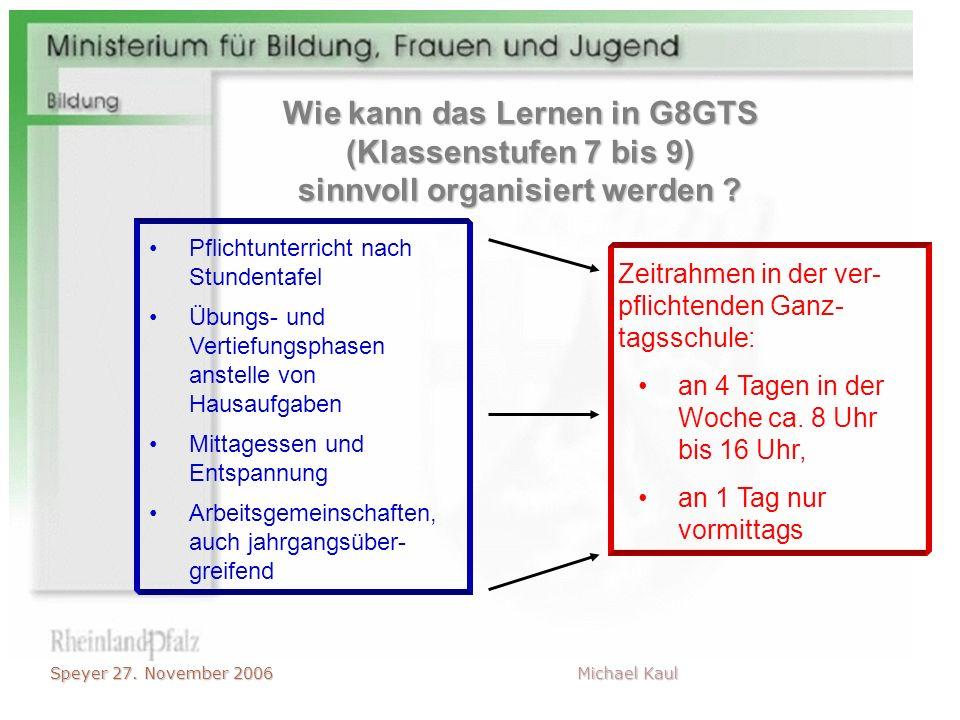 Speyer 27. November 2006 Michael Kaul Wie kann das Lernen in G8GTS (Klassenstufen 7 bis 9) sinnvoll organisiert werden ? Zeitrahmen in der ver- pflich
