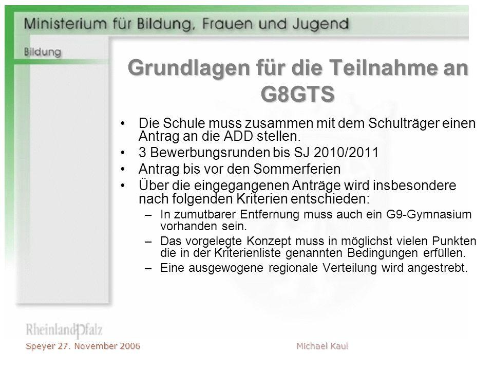 Speyer 27. November 2006 Michael Kaul Grundlagen für die Teilnahme an G8GTS Die Schule muss zusammen mit dem Schulträger einen Antrag an die ADD stell