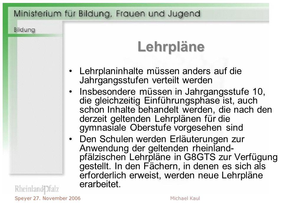 Speyer 27. November 2006 Michael Kaul Lehrpläne Lehrplaninhalte müssen anders auf die Jahrgangsstufen verteilt werden Insbesondere müssen in Jahrgangs