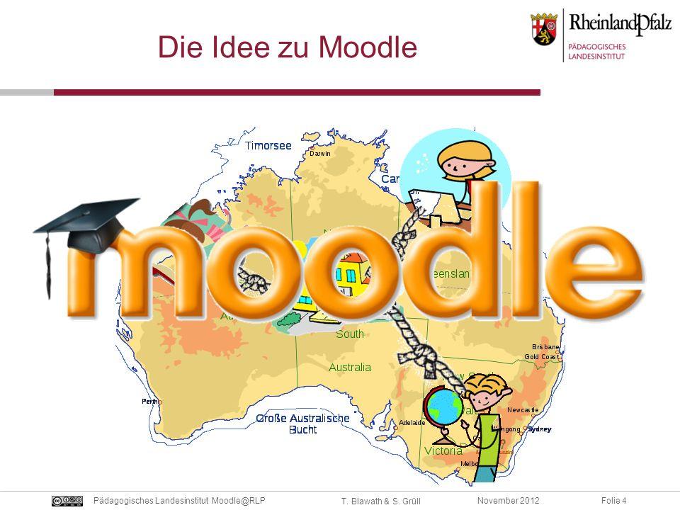 Folie 4November 2012Pädagogisches Landesinstitut Moodle@RLP T. Blawath & S. Grüll Die Idee zu Moodle