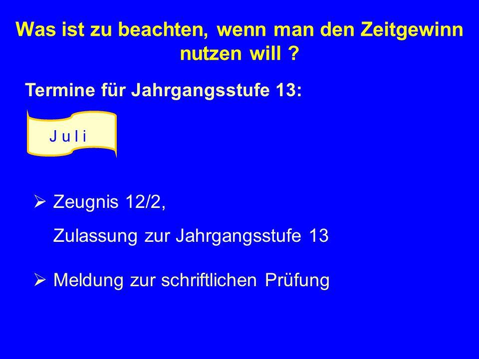 Termine für Jahrgangsstufe 13: Zeugnis 12/2, Zulassung zur Jahrgangsstufe 13 Meldung zur schriftlichen Prüfung J u l i