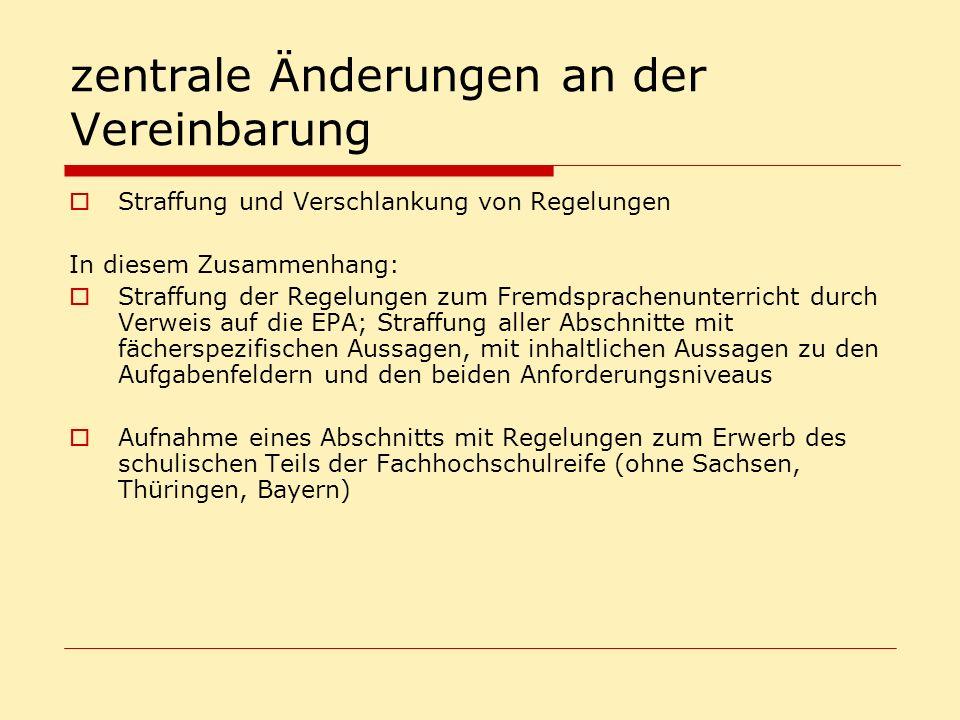 zentrale Änderungen an der Vereinbarung Straffung und Verschlankung von Regelungen In diesem Zusammenhang: Straffung der Regelungen zum Fremdsprachenunterricht durch Verweis auf die EPA; Straffung aller Abschnitte mit fächerspezifischen Aussagen, mit inhaltlichen Aussagen zu den Aufgabenfeldern und den beiden Anforderungsniveaus Aufnahme eines Abschnitts mit Regelungen zum Erwerb des schulischen Teils der Fachhochschulreife (ohne Sachsen, Thüringen, Bayern)