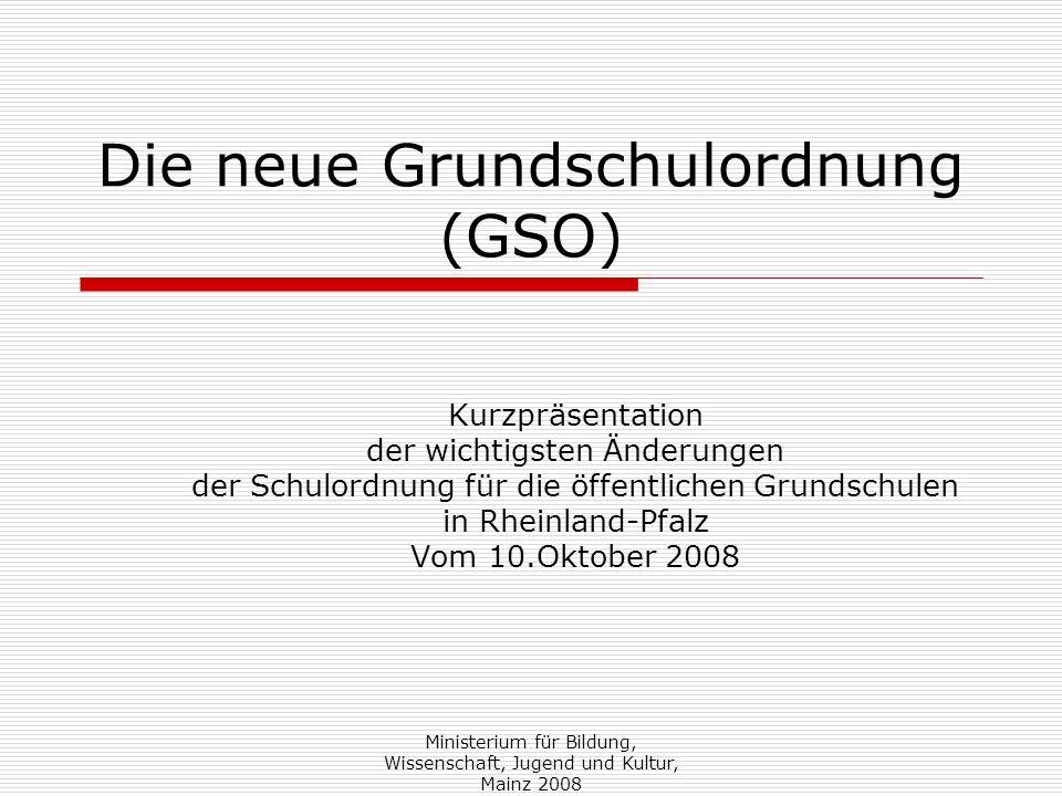 Ministerium für Bildung, Wissenschaft, Jugend und Kultur, Mainz 2008 Die neue Grundschulordnung (GSO) Kurzpräsentation der wichtigsten Änderungen der