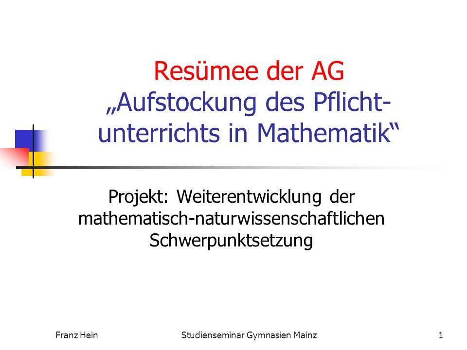 Franz HeinStudienseminar Gymnasien Mainz1 Resümee der AG Aufstockung des Pflicht- unterrichts in Mathematik Projekt: Weiterentwicklung der mathematisch-naturwissenschaftlichen Schwerpunktsetzung
